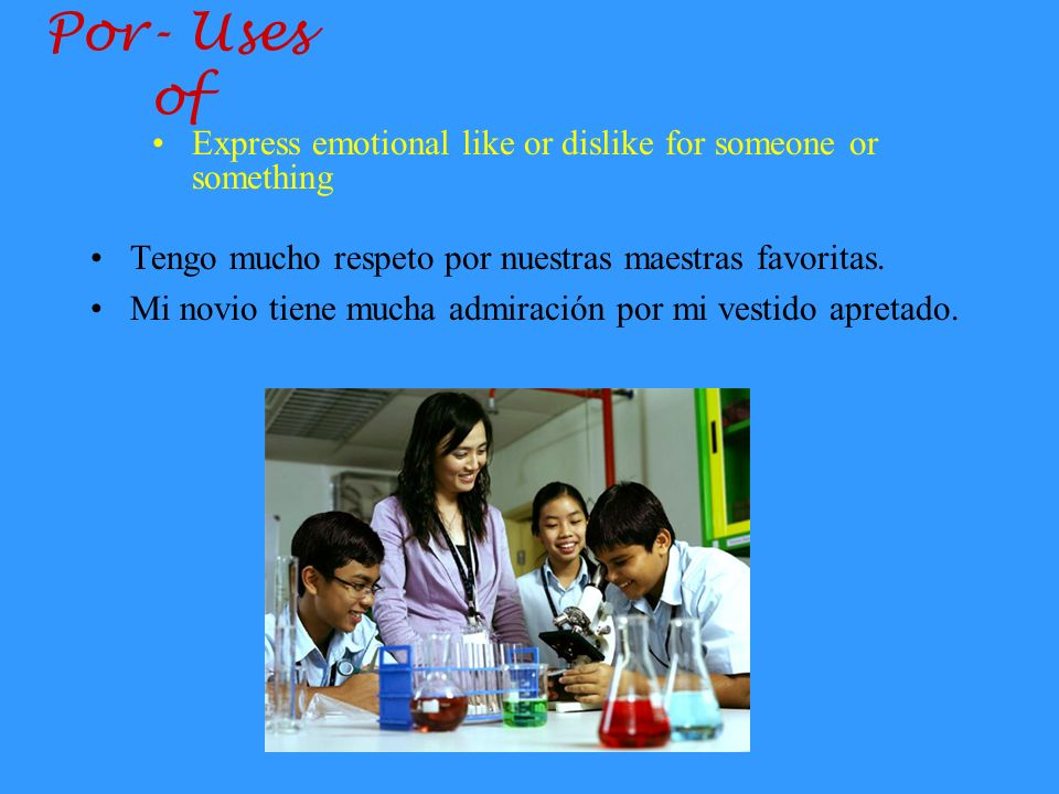 Por- Uses of Express emotional like or dislike for someone or something. Tengo mucho respeto por nuestras maestras favoritas.
