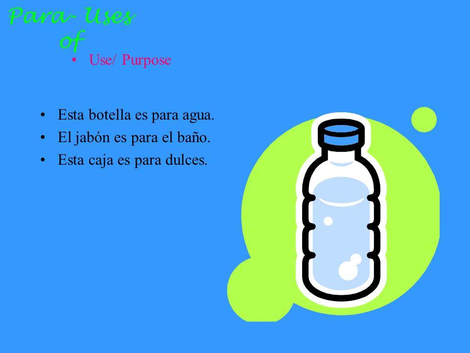 Para- Uses of Use/ Purpose Esta botella es para agua.