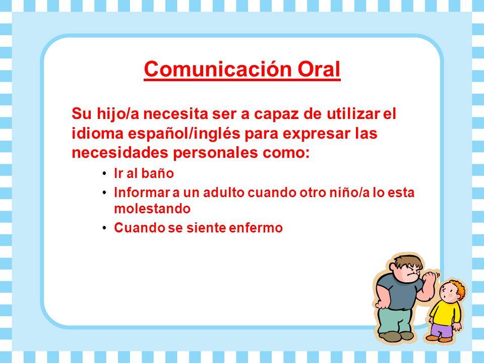 Comunicación Oral Su hijo/a necesita ser a capaz de utilizar el idioma español/inglés para expresar las necesidades personales como: