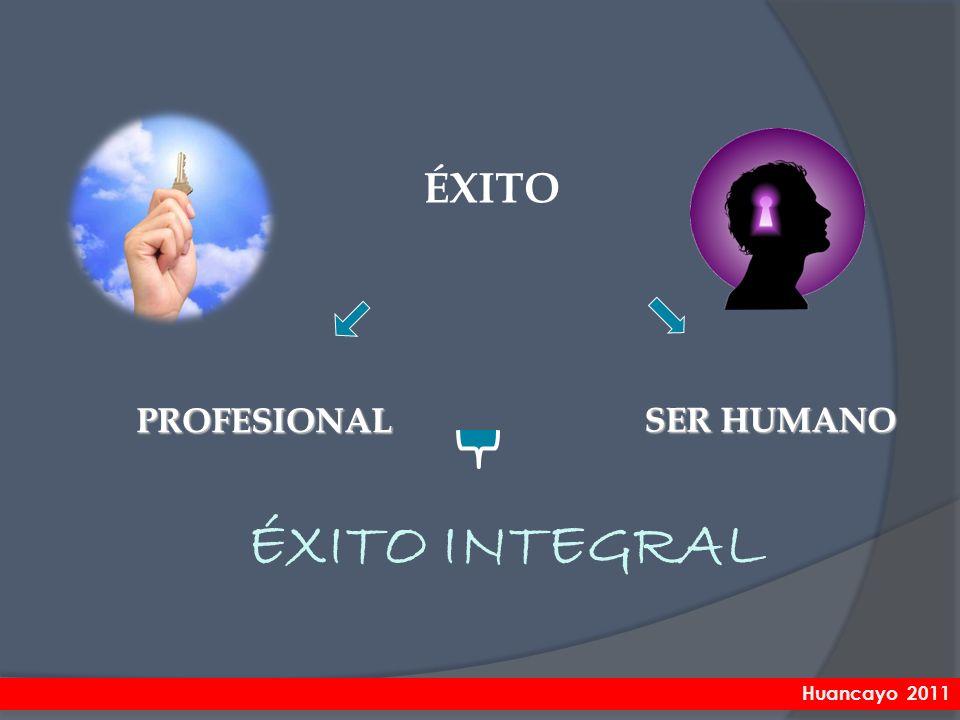 ÉXITO PROFESIONAL SER HUMANO ÉXITO INTEGRAL Huancayo 2011