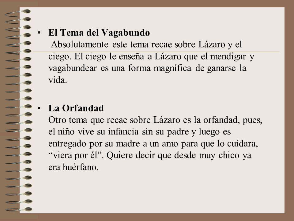 El Tema del Vagabundo Absolutamente este tema recae sobre Lázaro y el ciego. El ciego le enseña a Lázaro que el mendigar y vagabundear es una forma magnífica de ganarse la vida.