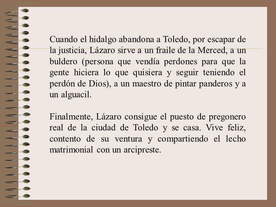 Cuando el hidalgo abandona a Toledo, por escapar de la justicia, Lázaro sirve a un fraile de la Merced, a un buldero (persona que vendía perdones para que la gente hiciera lo que quisiera y seguir teniendo el perdón de Dios), a un maestro de pintar panderos y a un alguacil.