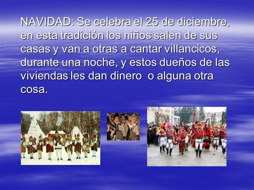 NAVIDAD: Se celebra el 25 de diciembre, en esta tradición los niños salen de sus casas y van a otras a cantar villancicos, durante una noche, y estos dueños de las viviendas les dan dinero o alguna otra cosa.