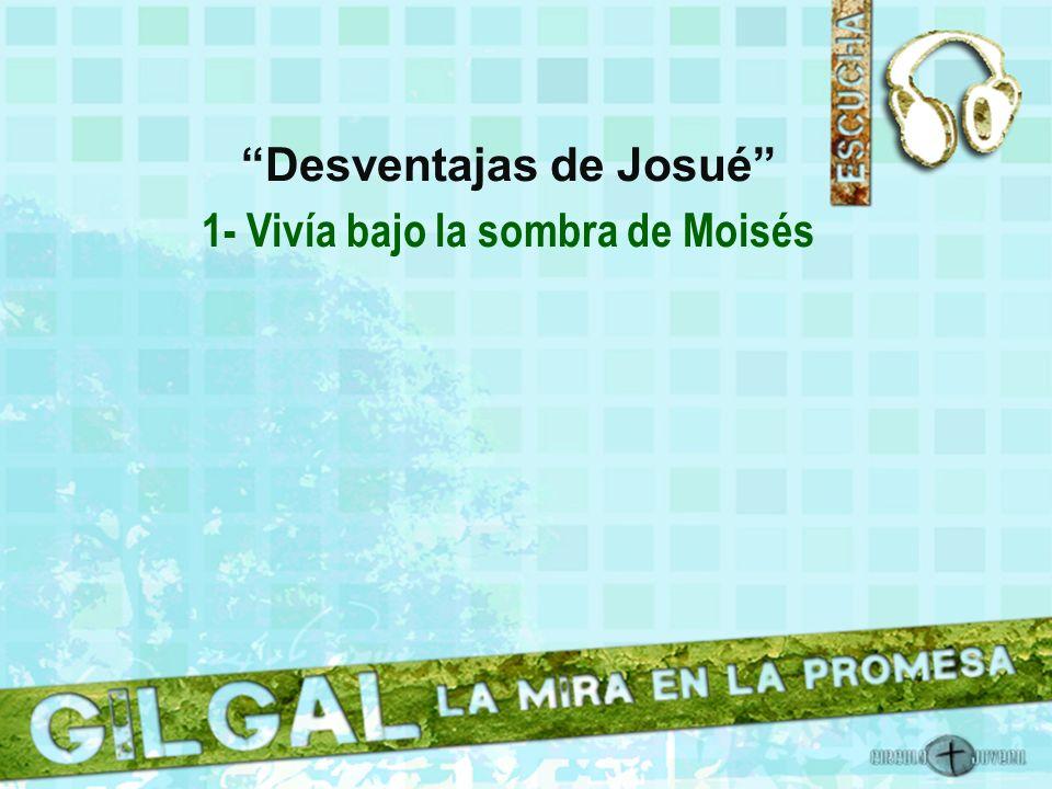Desventajas de Josué 1- Vivía bajo la sombra de Moisés