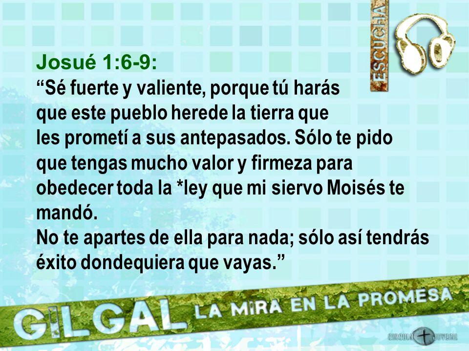 Josué 1:6-9: Sé fuerte y valiente, porque tú harás que este pueblo herede la tierra que les prometí a sus antepasados. Sólo te pido.