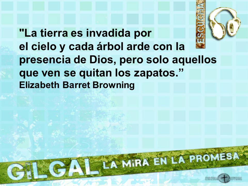La tierra es invadida por el cielo y cada árbol arde con la presencia de Dios, pero solo aquellos que ven se quitan los zapatos. Elizabeth Barret Browning