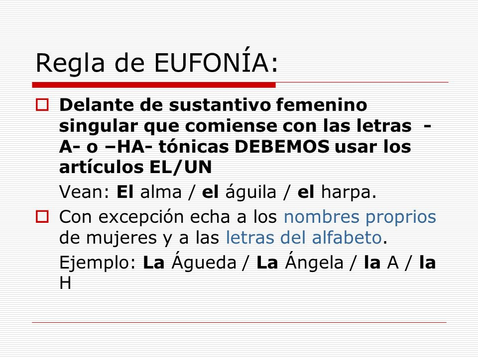 Regla de EUFONÍA: Delante de sustantivo femenino singular que comiense con las letras -A- o –HA- tónicas DEBEMOS usar los artículos EL/UN.