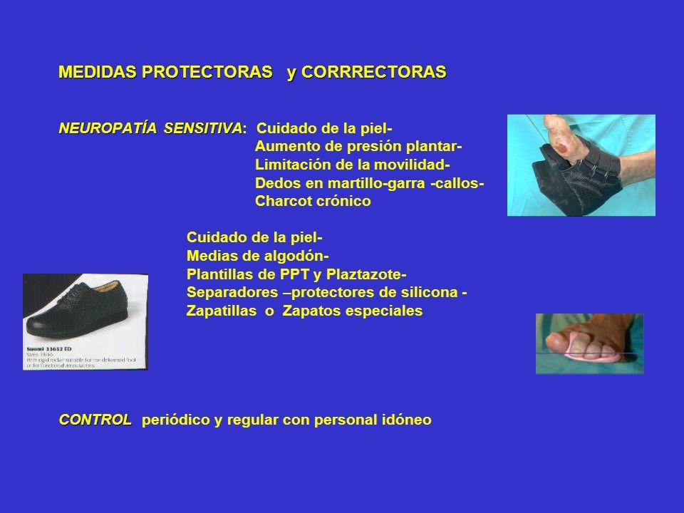 MEDIDAS PROTECTORAS y CORRRECTORAS NEUROPATÍA SENSITIVA: Cuidado de la piel- Aumento de presión plantar- Limitación de la movilidad- Dedos en martillo-garra -callos- Charcot crónico Cuidado de la piel- Medias de algodón- Plantillas de PPT y Plaztazote- Separadores –protectores de silicona - Zapatillas o Zapatos especiales CONTROL periódico y regular con personal idóneo