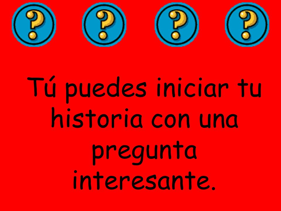 Tú puedes iniciar tu historia con una pregunta interesante.
