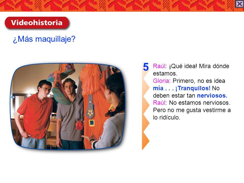 5 ¿Más maquillaje Raúl: ¡Qué idea! Mira dónde estamos.