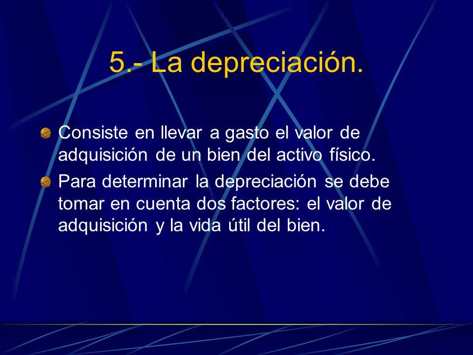 5.- La depreciación. Consiste en llevar a gasto el valor de adquisición de un bien del activo físico.