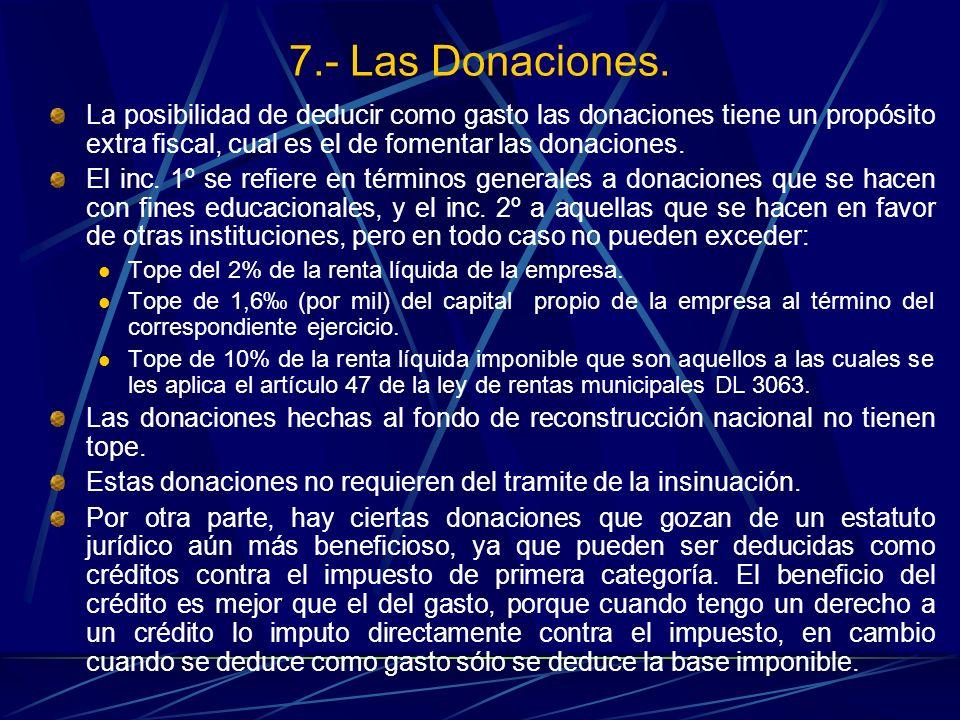 7.- Las Donaciones. La posibilidad de deducir como gasto las donaciones tiene un propósito extra fiscal, cual es el de fomentar las donaciones.