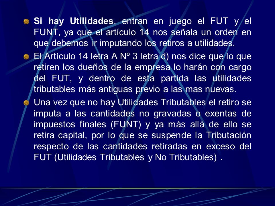Si hay Utilidades, entran en juego el FUT y el FUNT, ya que el artículo 14 nos señala un orden en que debemos ir imputando los retiros a utilidades.