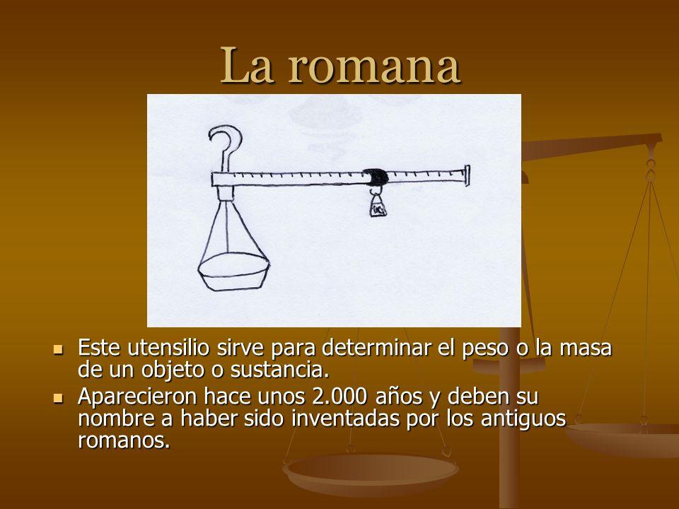La romana Este utensilio sirve para determinar el peso o la masa de un objeto o sustancia.