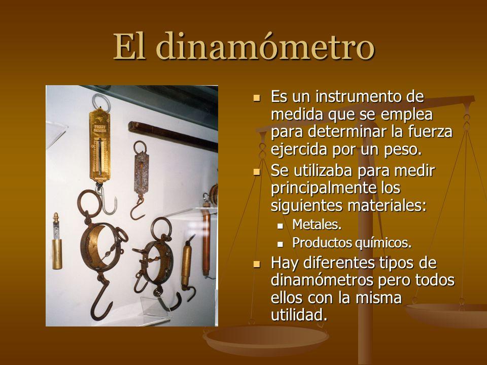 El dinamómetro Es un instrumento de medida que se emplea para determinar la fuerza ejercida por un peso.
