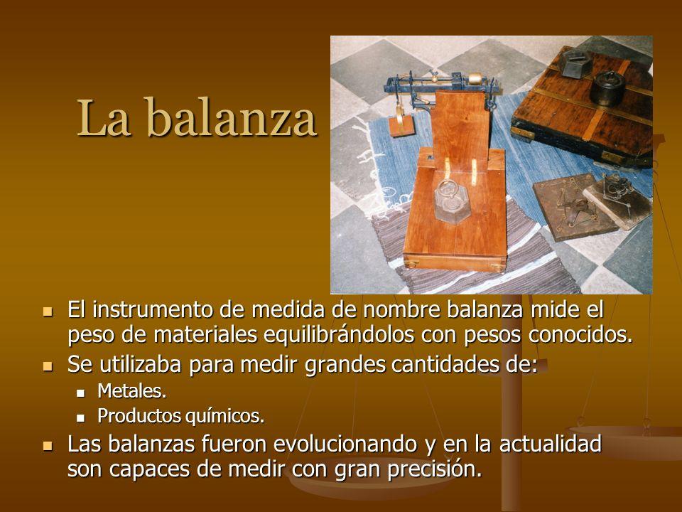 La balanza El instrumento de medida de nombre balanza mide el peso de materiales equilibrándolos con pesos conocidos.
