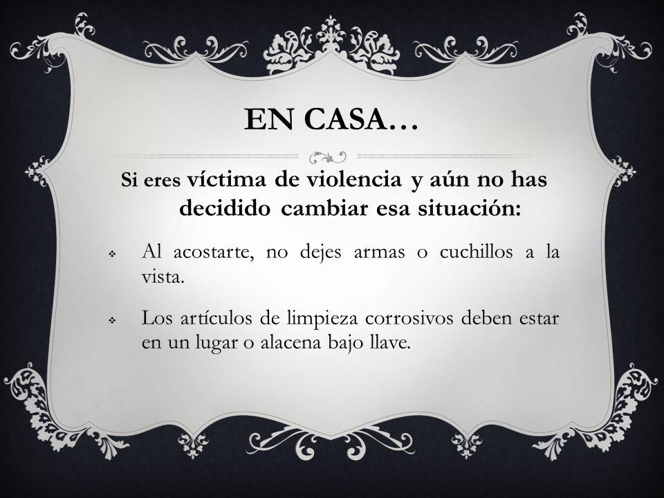 EN CASA… Si eres víctima de violencia y aún no has decidido cambiar esa situación: Al acostarte, no dejes armas o cuchillos a la vista.