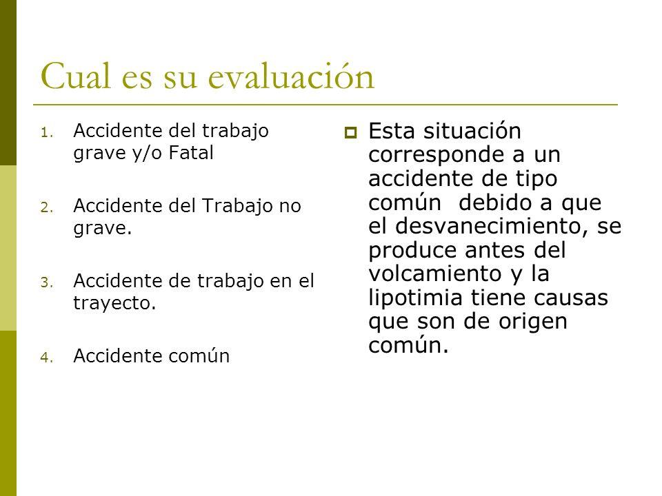 Cual es su evaluación Accidente del trabajo grave y/o Fatal. Accidente del Trabajo no grave. Accidente de trabajo en el trayecto.