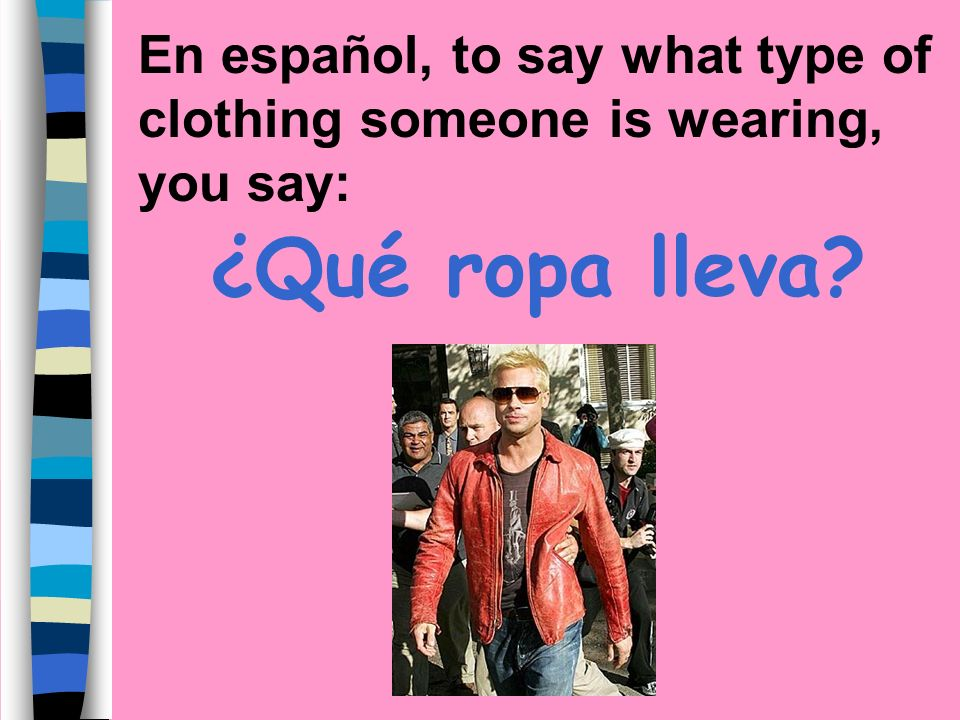 En español, to say what type of clothing someone is wearing, you say:
