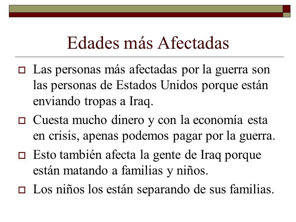 Edades más Afectadas Las personas más afectadas por la guerra son las personas de Estados Unidos porque están enviando tropas a Iraq.