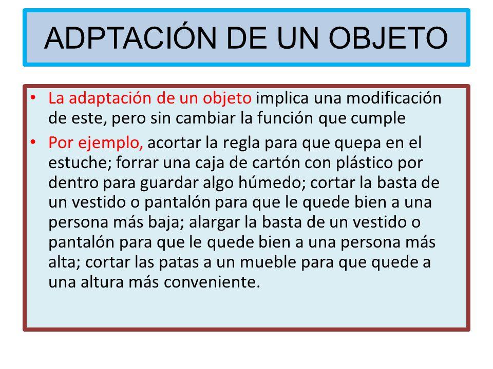 ADPTACIÓN DE UN OBJETO La adaptación de un objeto implica una modificación de este, pero sin cambiar la función que cumple.