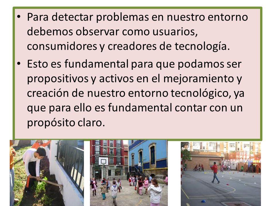 Para detectar problemas en nuestro entorno debemos observar como usuarios, consumidores y creadores de tecnología.