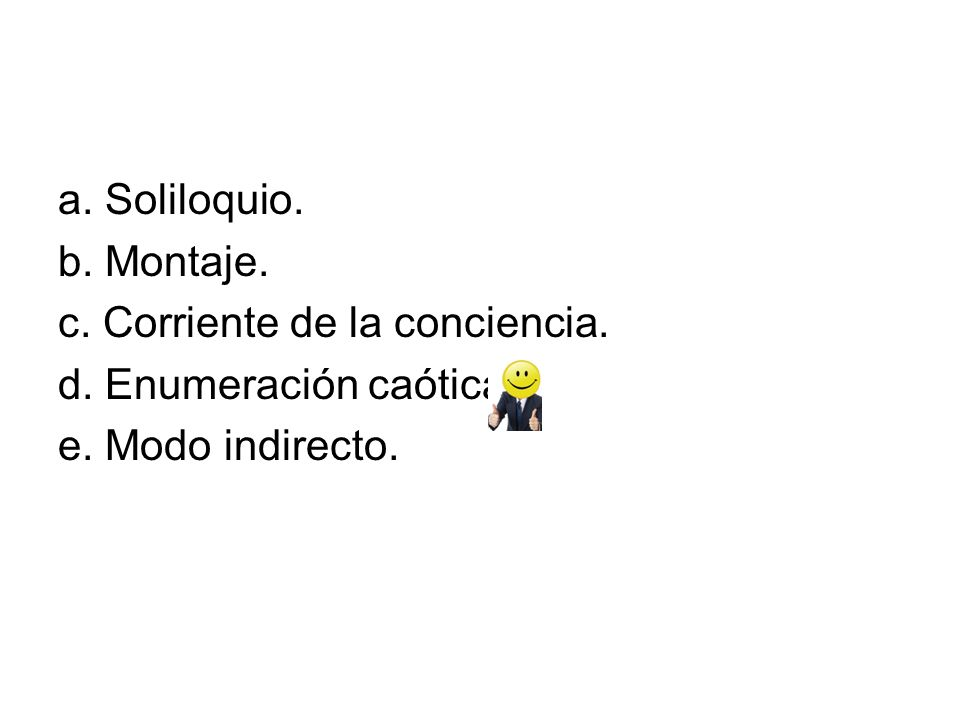 a. Soliloquio. b. Montaje. c. Corriente de la conciencia.