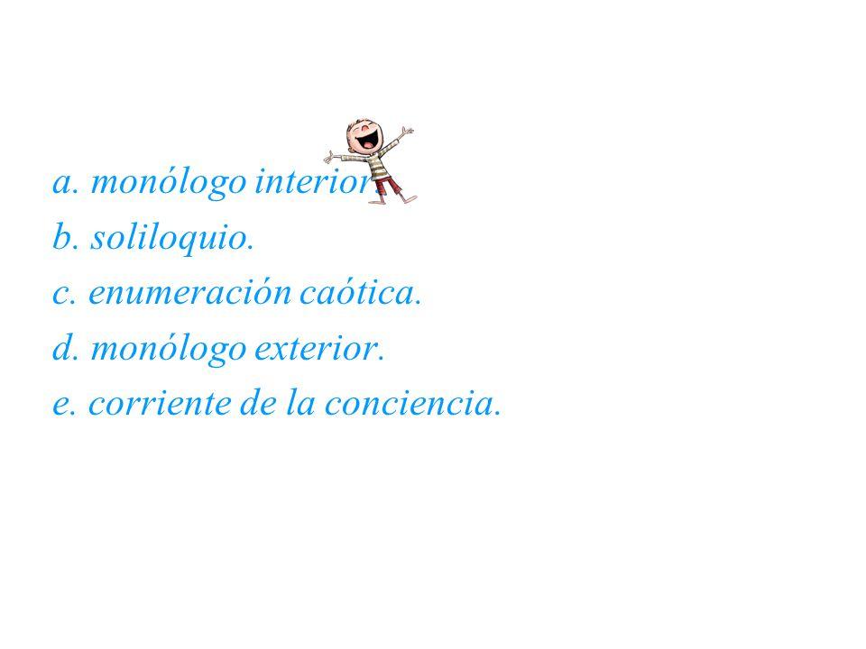 a. monólogo interior. b. soliloquio. c. enumeración caótica.