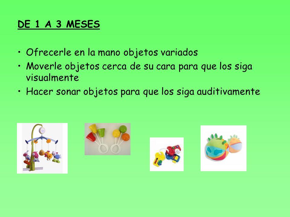 DE 1 A 3 MESES Ofrecerle en la mano objetos variados. Moverle objetos cerca de su cara para que los siga visualmente.