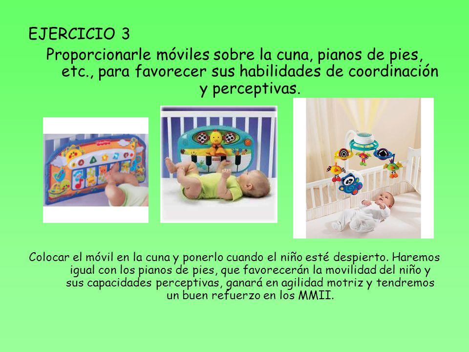 EJERCICIO 3 Proporcionarle móviles sobre la cuna, pianos de pies, etc., para favorecer sus habilidades de coordinación y perceptivas.