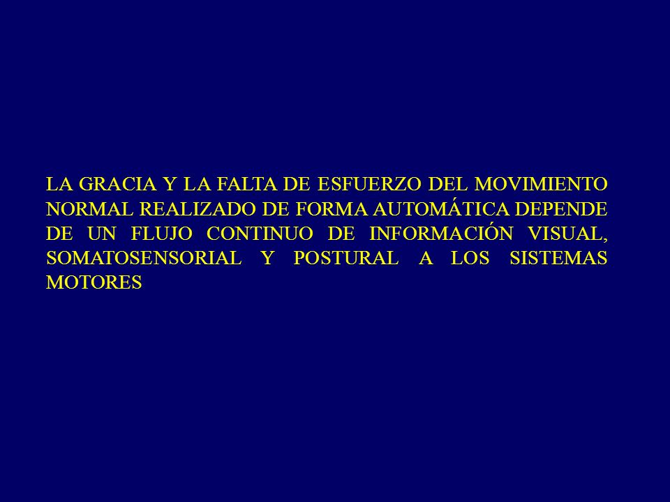 LA GRACIA Y LA FALTA DE ESFUERZO DEL MOVIMIENTO NORMAL REALIZADO DE FORMA AUTOMÁTICA DEPENDE DE UN FLUJO CONTINUO DE INFORMACIÓN VISUAL, SOMATOSENSORIAL Y POSTURAL A LOS SISTEMAS MOTORES