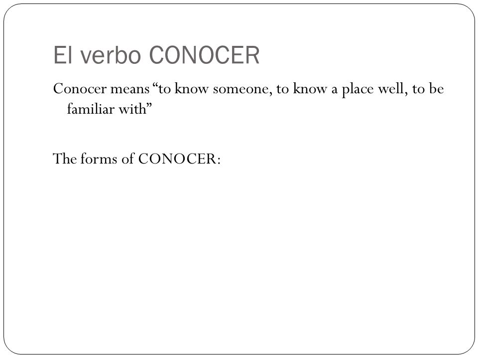 El verbo CONOCER Conocer means to know someone, to know a place well, to be familiar with The forms of CONOCER: