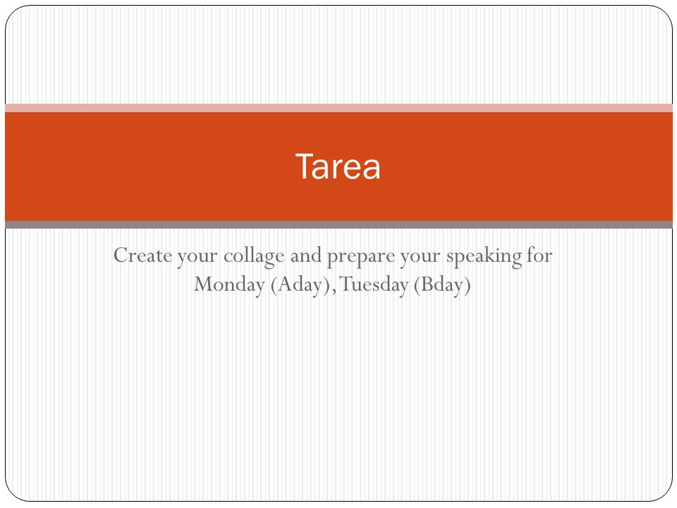 Tarea Create your collage and prepare your speaking for Monday (Aday), Tuesday (Bday)