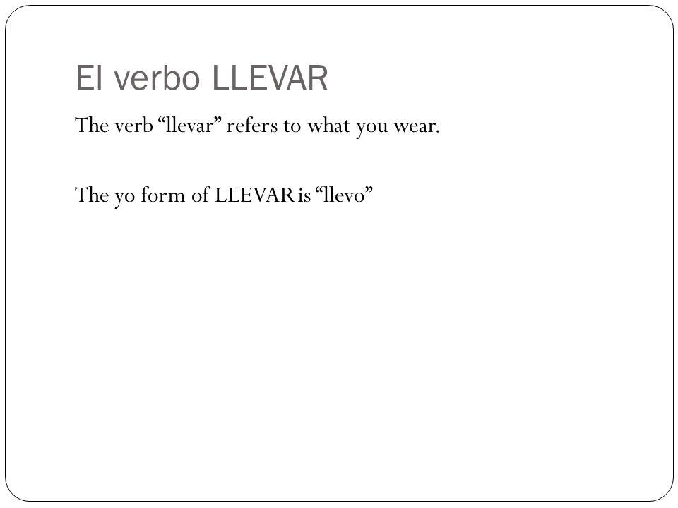 El verbo LLEVAR The verb llevar refers to what you wear. The yo form of LLEVAR is llevo