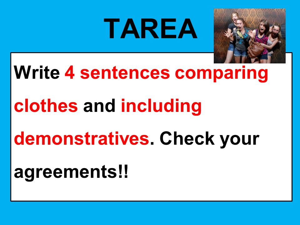 TAREA Write 4 sentences comparing clothes and including demonstratives. Check your agreements!!