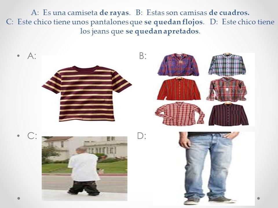 A: Es una camiseta de rayas. B: Estas son camisas de cuadros