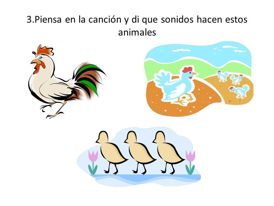 3.Piensa en la canción y di que sonidos hacen estos animales