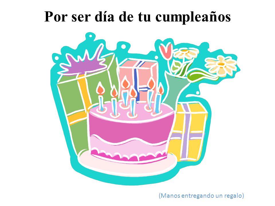 Por ser día de tu cumpleaños