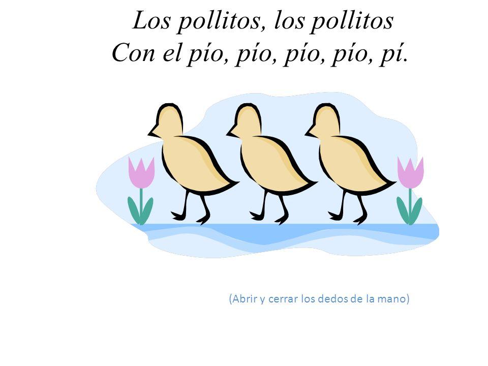 Los pollitos, los pollitos Con el pío, pío, pío, pío, pí.