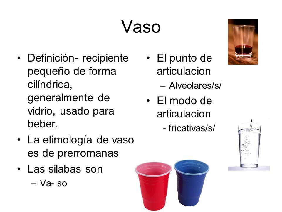 Vaso Definición- recipiente pequeño de forma cilíndrica, generalmente de vidrio, usado para beber. La etimología de vaso es de prerromanas.