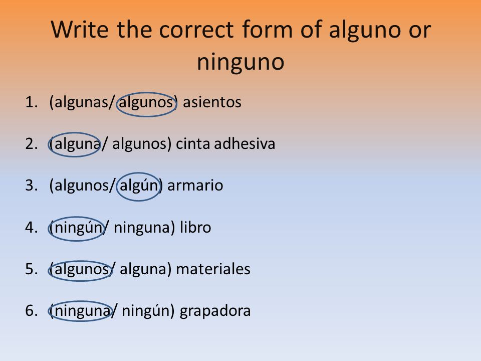 Write the correct form of alguno or ninguno