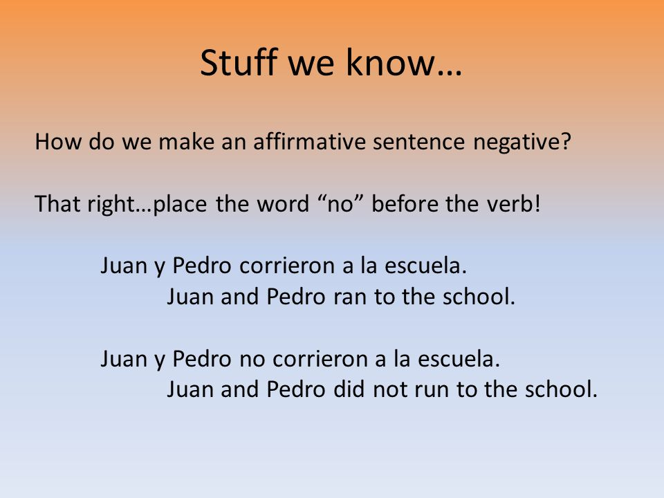 Stuff we know… How do we make an affirmative sentence negative