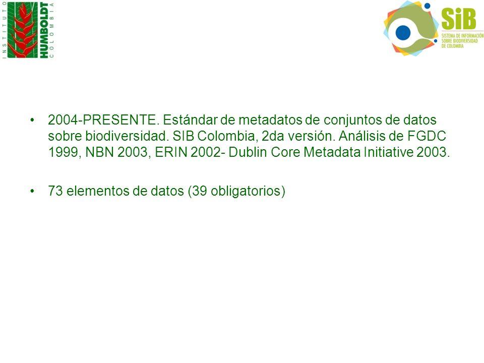 2004-PRESENTE. Estándar de metadatos de conjuntos de datos sobre biodiversidad. SIB Colombia, 2da versión. Análisis de FGDC 1999, NBN 2003, ERIN 2002- Dublin Core Metadata Initiative 2003.