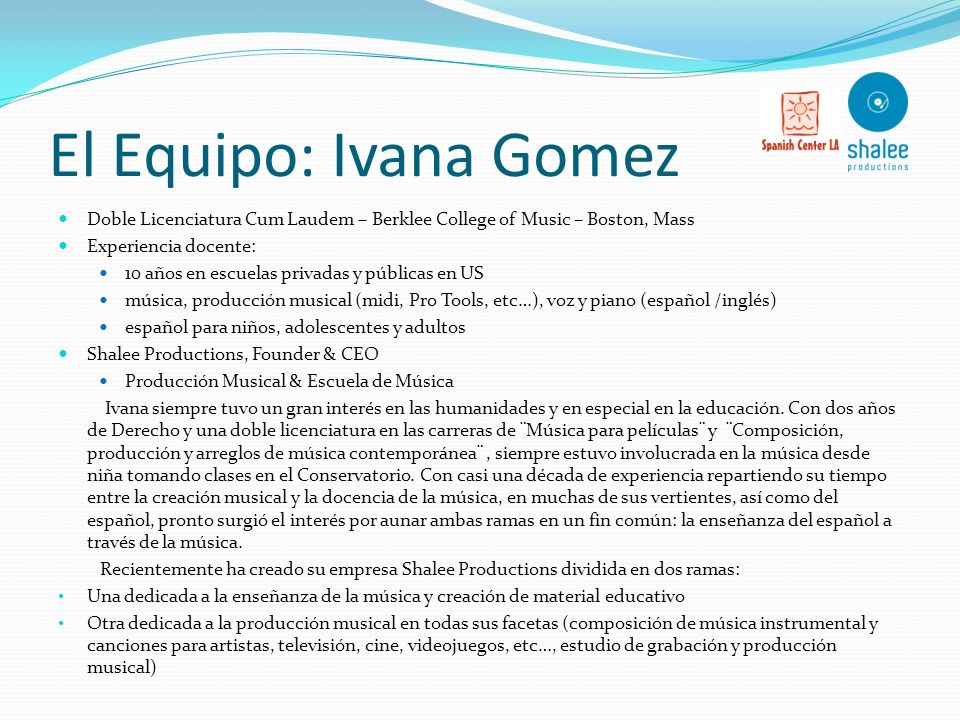 El Equipo: Ivana Gomez Doble Licenciatura Cum Laudem – Berklee College of Music – Boston, Mass. Experiencia docente:
