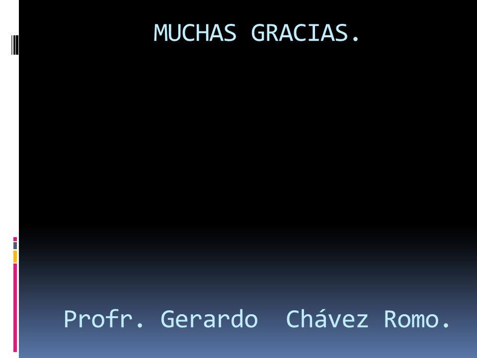 MUCHAS GRACIAS. Profr. Gerardo Chávez Romo.