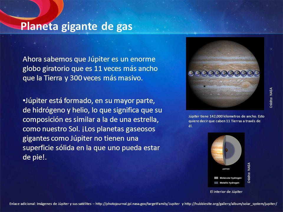 Planeta gigante de gas Ahora sabemos que Júpiter es un enorme globo giratorio que es 11 veces más ancho que la Tierra y 300 veces más masivo.