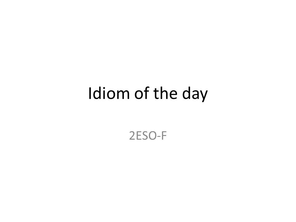 Idiom of the day 2ESO-F