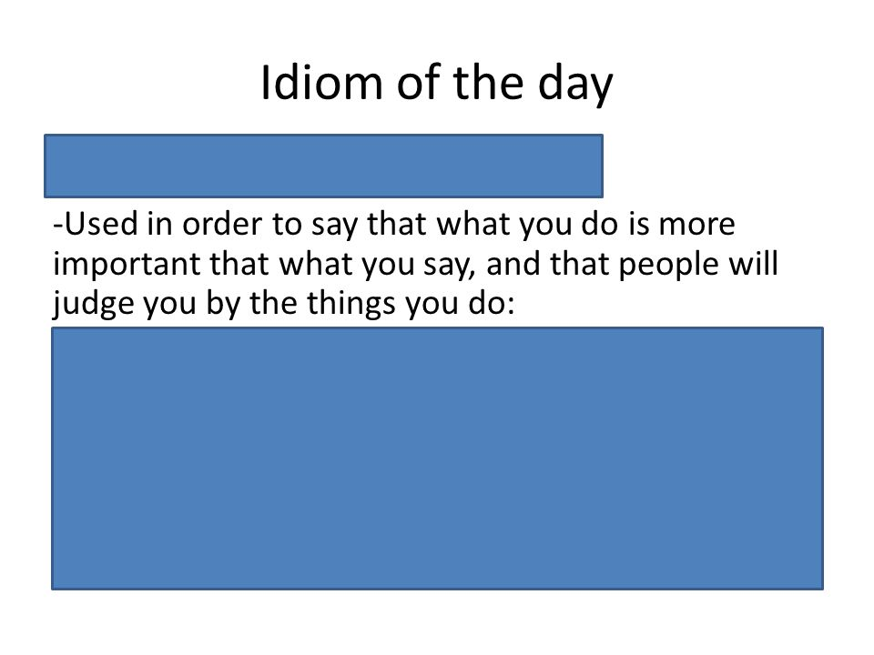 Idiom of the day Actions speak louder than words
