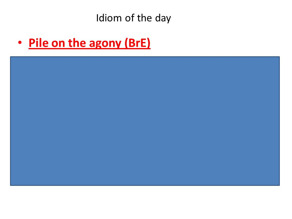 Idiom of the day Pile on the agony (BrE) -Informal. To make a situation that is already bad even worse, or make it seem worse.