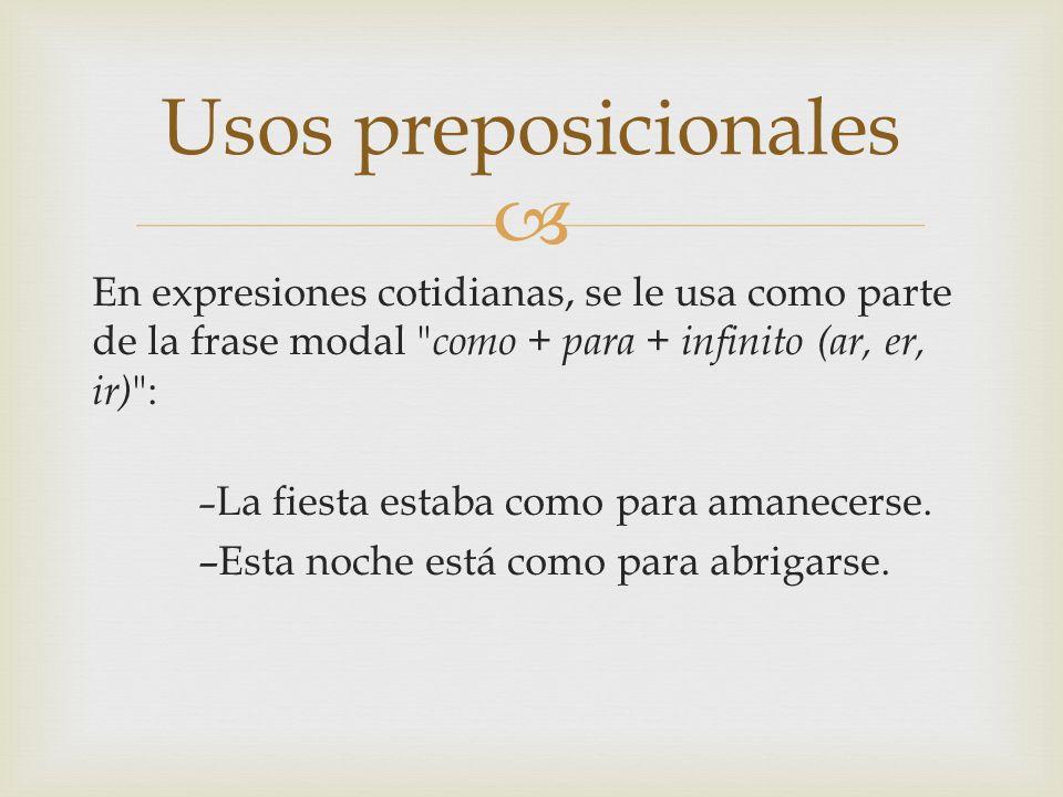Usos preposicionales En expresiones cotidianas, se le usa como parte de la frase modal como + para + infinito (ar, er, ir) :